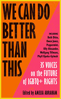We Can Do Better Than This: 35 Voices on the Future of LGBTQ+ Rights edited by Amelia Abraham