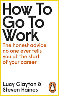 How to Go to Work: The Honest Advice No One Ever Tells You at the Start of Your Career by Lucy Clayton & Steven Haines
